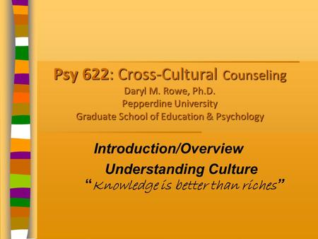 Psy 622: Cross-Cultural Counseling Daryl M. Rowe, Ph.D. Pepperdine University Graduate School of Education & Psychology Introduction/Overview Understanding.