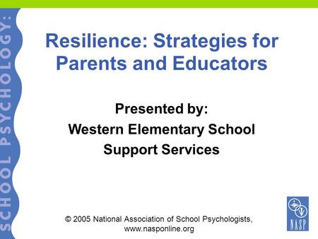 Resilience: Strategies for Parents and Educators Presented by: Western Elementary School Support Services © 2005 National Association of School Psychologists,
