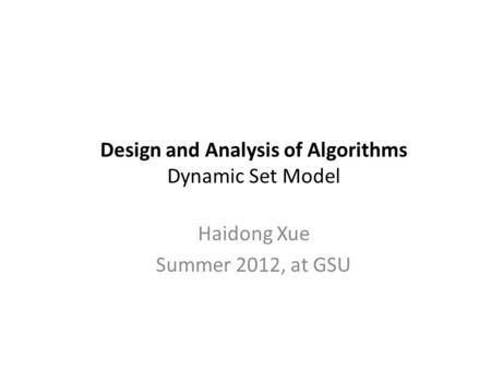 Design and Analysis of Algorithms Dynamic Set Model Haidong Xue Summer 2012, at GSU.