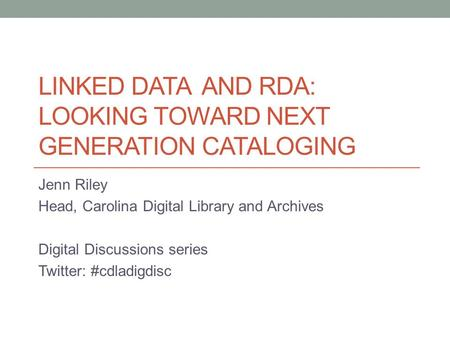 LINKED DATA AND RDA: LOOKING TOWARD NEXT GENERATION CATALOGING Jenn Riley Head, Carolina Digital Library and Archives Digital Discussions series Twitter: