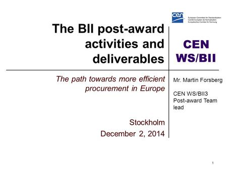 CEN WS/BII The BII post-award activities and deliverables The path towards more efficient procurement in Europe Stockholm December 2, 2014 1 Mr. Martin.