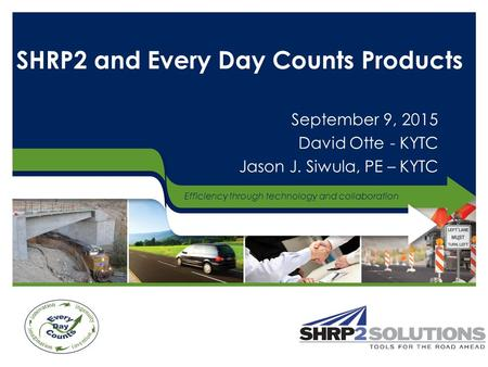 Efficiency through technology and collaboration SHRP2 and Every Day Counts Products September 9, 2015 David Otte - KYTC Jason J. Siwula, PE – KYTC.