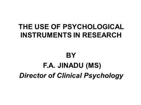THE USE OF PSYCHOLOGICAL INSTRUMENTS IN RESEARCH BY F.A. JINADU (MS) Director of Clinical Psychology.