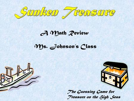 The Guessing Game for Treasure on the High Seas A Math Review Ms. Johnson's Class.