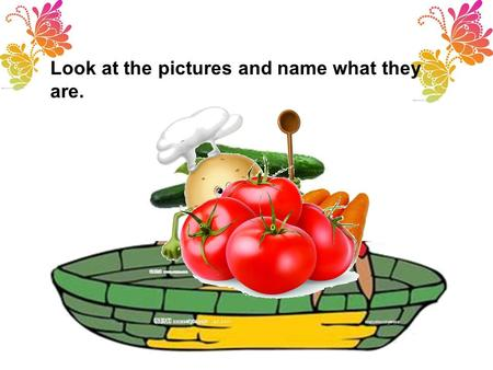 Look at the pictures and name what they are.. Tomato, tomato, I like tomatoes; Potato, potato, you like potatoes. Carrots, carrots, do you like carrots?