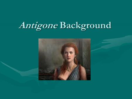 Antigone Background. Religion The Greeks believed that their beliefs in the gods would make their daily lives better; consequently, they also believed.