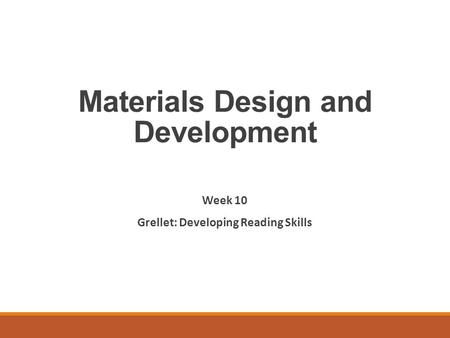Materials Design and Development Week 10 Grellet: Developing Reading Skills.