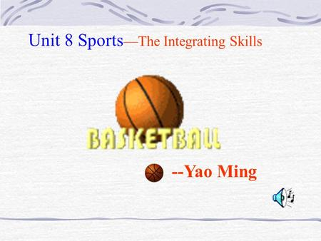 --Yao Ming Unit 8 Sports —The Integrating Skills.