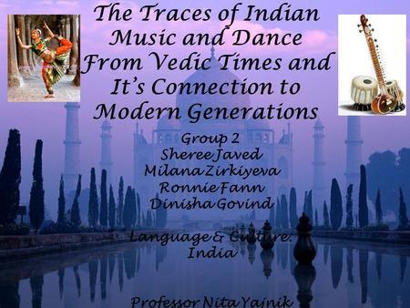 The Traces <strong>of</strong> <strong>Indian</strong> Music and Dance From Vedic Times and It's Connection to Modern Generations Group 2 Sheree Javed Milana Zirkiyeva Ronnie Fann Dinisha.