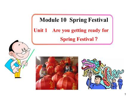 1 Unit 1 Are you getting ready for Spring Festival ? Module 10 Spring Festival.