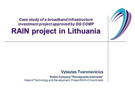 Case study of a broadband infrastructure investment project approved by DG COMP RAIN project in Lithuania Vytautas Tvaronavicius Public Company Placiajuostis.