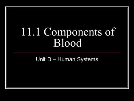 11.1 Components of Blood Unit D – Human Systems. Learning Objectives Covered in Lesson Describe major components of blood and their roles in transport,