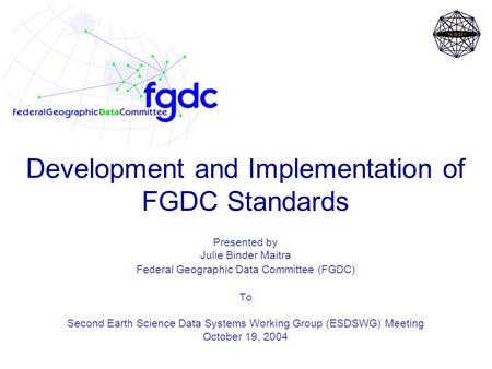 Development and Implementation of FGDC Standards Presented by Julie Binder Maitra Federal Geographic Data Committee (FGDC) To Second Earth Science Data.