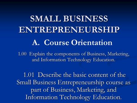 SMALL BUSINESS ENTREPRENEURSHIP 1.00 Explain the components of Business, Marketing, and Information Technology Education. 1.01 Describe the basic content.