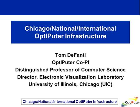 Chicago/National/International OptIPuter Infrastructure Tom DeFanti OptIPuter Co-PI Distinguished Professor of Computer Science Director, Electronic Visualization.