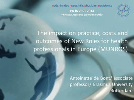 The impact on practice, costs and outcomes of New Roles for health professionals in Europe (MUNROS) Antoinette de Bont/ associate professor/ Erasmus University.