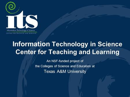 Information Technology in Science Center for Teaching and Learning An NSF-funded project of the Colleges of Science and Education at Texas A&M University.