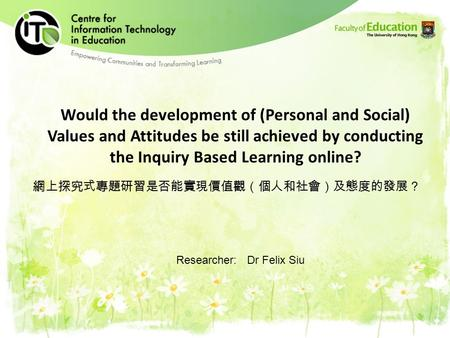 Would the development of (Personal and Social) Values and Attitudes be still achieved by conducting the Inquiry Based Learning online? 網上探究式專題研習是否能實現價值觀(個人和社會)及態度的發展?