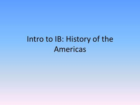 Intro to IB: History of the Americas. Welcome to IB History with Ms. Bruggeman! Sit where you'd like for today. Once you are at your desk, there will.