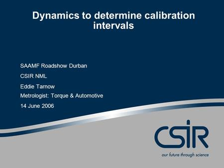 Dynamics to determine calibration intervals SAAMF Roadshow Durban CSIR NML Eddie Tarnow Metrologist: Torque & Automotive 14 June 2006.