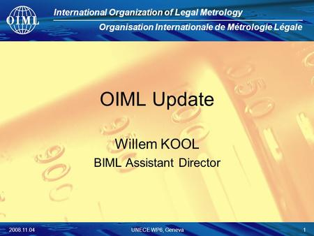International Organization of Legal Metrology Organisation Internationale de Métrologie Légale 2008.11.04UNECE WP6, Geneva 1 OIML Update Willem KOOL BIML.