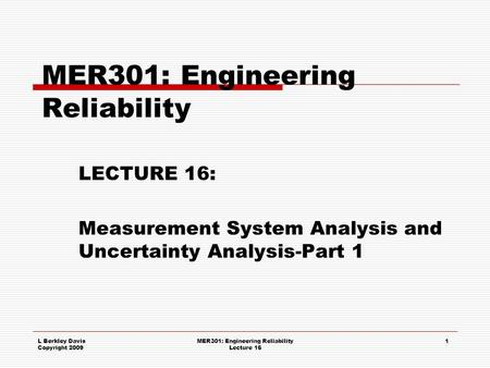 L Berkley Davis Copyright 2009 MER301: Engineering Reliability Lecture 16 1 MER301: Engineering Reliability LECTURE 16: Measurement System Analysis and.