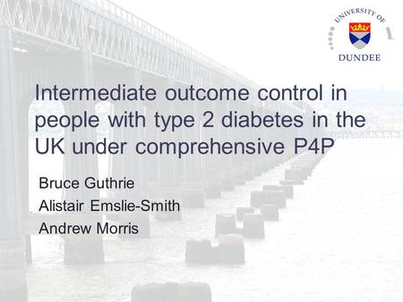 Intermediate outcome control in people with type 2 diabetes in the UK under comprehensive P4P Bruce Guthrie Alistair Emslie-Smith Andrew Morris.