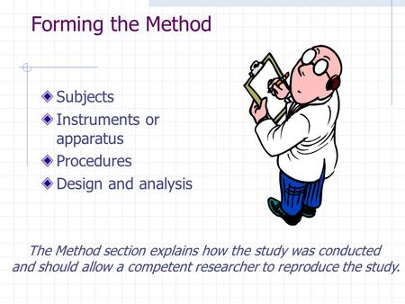 Forming the Method Subjects Instruments or apparatus Procedures Design and analysis The Method section explains how the study was conducted and should.