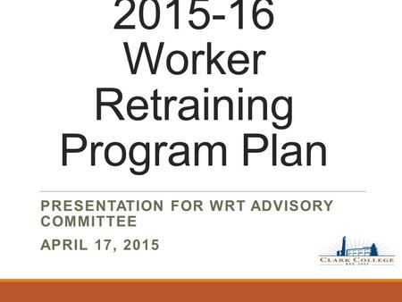 2015-16 Worker Retraining Program Plan PRESENTATION FOR WRT ADVISORY COMMITTEE APRIL 17, 2015.