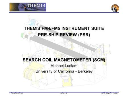 FM4/FM5 PSRSCM - 1UCB, May 5 th, 2006 THEMIS FM4/FM5 INSTRUMENT SUITE PRE-SHIP REVIEW (PSR) SEARCH COIL MAGNETOMETER (SCM) Michael Ludlam University of.