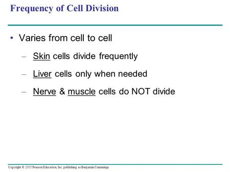Copyright © 2005 Pearson Education, Inc. publishing as Benjamin Cummings Frequency of Cell Division Varies from cell to cell – Skin cells divide frequently.