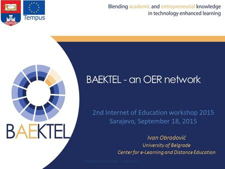 BAEKTEL - an OER network 2nd Internet of Education workshop 2015 Sarajevo, September 18, 2015 Ivan Obradović University of Belgrade Center for e-Learning.