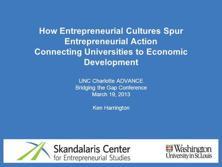 How Entrepreneurial Cultures Spur Entrepreneurial Action Connecting Universities to Economic Development UNC Charlotte ADVANCE Bridging the Gap Conference.