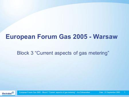 European Forum Gas 2005 - Block 3 Current aspects of gas metering - Jos Dehaeseleer Date : 21 September 2005 1 European Forum Gas 2005 - Warsaw Block.