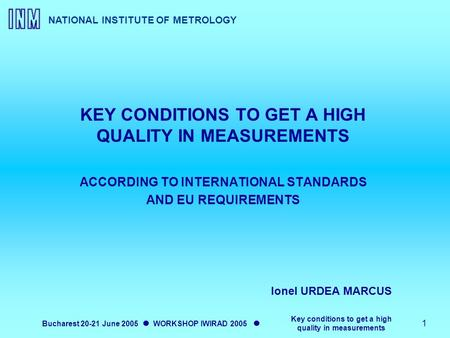 NATIONAL INSTITUTE OF METROLOGY Bucharest 20-21 June 2005 WORKSHOP IWIRAD 2005 Key conditions to get a high quality in measurements 1 KEY CONDITIONS TO.