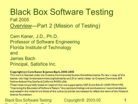 Black Box Software Testing Copyright © 2003-05 Cem Kaner & James Bach 1 Black Box Software Testing Fall 2005 Overview—Part 2 (Mission of Testing) Cem Kaner,