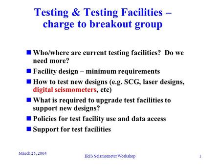 March 25, 2004 IRIS Seismometer Workshop1 Testing & Testing Facilities – <strong>charge</strong> to breakout group nWho/where are current testing facilities? Do we need.