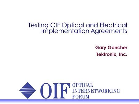 Testing OIF Optical and Electrical Implementation Agreements Gary Goncher Tektronix, Inc.