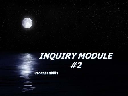 INQUIRY MODULE #2 Process skills. Process Skills FObserving FQuestioning FHypothesizing FPredicting FPlanning and Investigating FInterpreting FCommunicating.