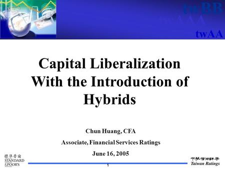 TwAAA twBB twAA 1 Capital Liberalization With the Introduction of Hybrids Chun Huang, CFA Associate, Financial Services Ratings June 16, 2005.