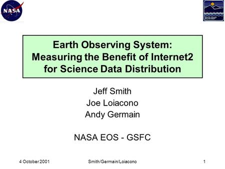 4 October 2001Smith/Germain/Loiacono1 Earth Observing System: Measuring the Benefit of Internet2 for Science Data Distribution Jeff Smith Joe Loiacono.