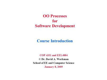 OO Processes for Software Development Course Introduction COP 4331 and EEL4884 © Dr. David A. Workman School of EE and Computer Science January 8, 2009.