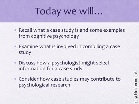Today we will… Recall what a case study is and some examples from cognitive psychology Examine what is involved in compiling a case study Discuss how.