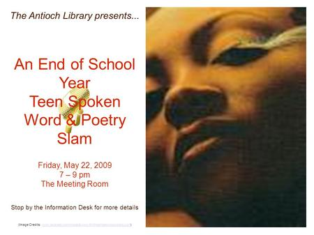 The Antioch Library presents... An End of School Year Teen Spoken Word & Poetry Slam Friday, May 22, 2009 7 – 9 pm The Meeting Room Stop by the Information.