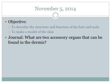 November 5, 2014 Objective:  To describe the structure and function of the hair and nails  To make a model of the skin Journal: What are two accessory.