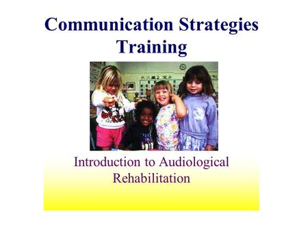 Communication Strategies Training Introduction to Audiological Rehabilitation.