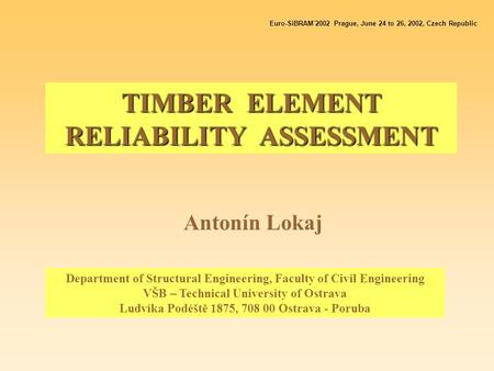 TIMBER ELEMENT RELIABILITY ASSESSMENT Antonín Lokaj Euro-SiBRAM´2002 Prague, June 24 to 26, 2002, Czech Republic Department of Structural Engineering,