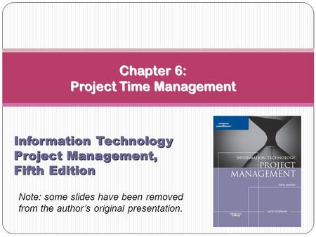 Chapter 6: Project Time Management Information Technology Project Management, Fifth Edition Note: some slides have been removed from the author's original.