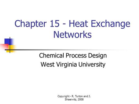 Copyright - R. Turton and J. Shaeiwitz, 2008 Chapter 15 - Heat Exchange Networks Chemical Process Design West Virginia University.