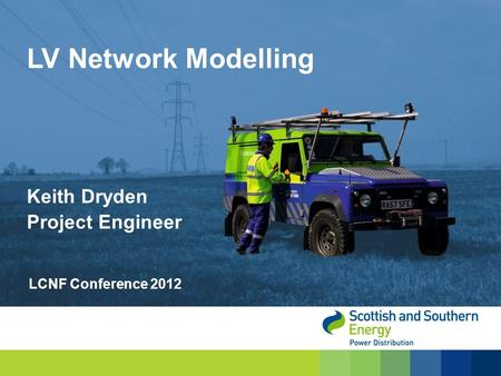 LV Network Modelling Keith Dryden Project Engineer LCNF Conference 2012.